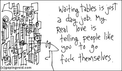 Waiting tables is just a day job. My real love is telling people like you to go fuckthemselves.